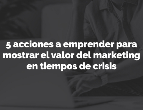 5 acciones a emprender para mostrar el valor del marketing en tiempos de crisis